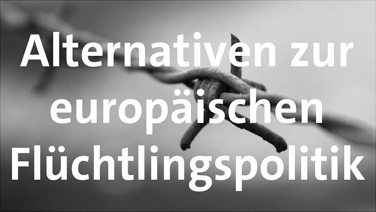 Alternativen zur europäischen Flüchtlingspolitik