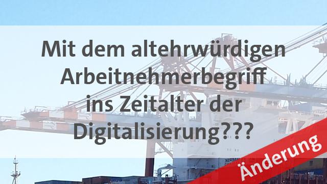 Mit dem altehrwürdigen Arbeitnehmerbegriff ins Zeitalter der Digitalisierung???