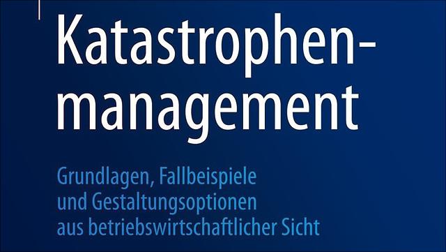 Katastrophenmanagement: Grundlagen, Fallbeispiele und Gestaltungsoptionen aus betriebswirtschaftlicher Sicht