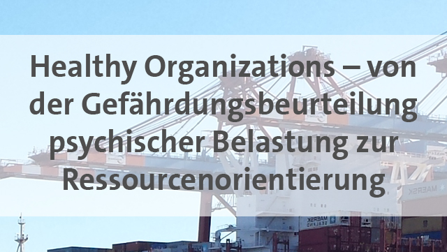 Healthy Organizations - von der Gefährdungsbeurteilung psychischer Belastung zur Ressourcenorientierung