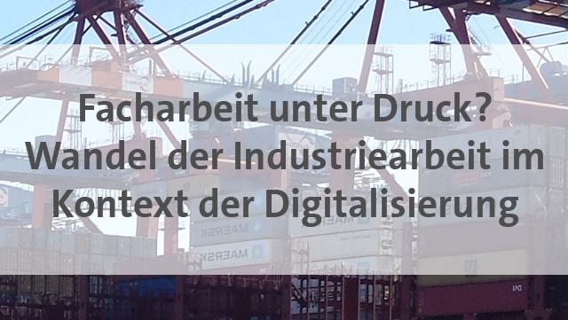 Facharbeit unter Druck? Wandel der Industriearbeit im Kontext der Digitalisierung