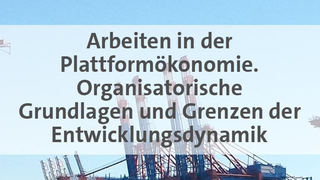 Arbeiten in der Plattformökonomie. Organisatorische Grundlagen und Grenzen der Entwicklungsdynamik